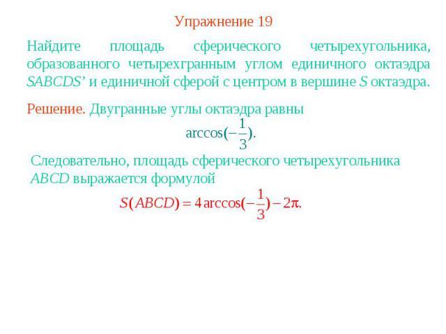 Упражнение 19Найдите площадь сферического четырехугольника, образованного четырехгранным углом единичного октаэдра SABCDS' и единичной сферой с центром в вершине S октаэдра.Решение. Двугранные углы октаэдра равны Следовательно, площадь сферического …