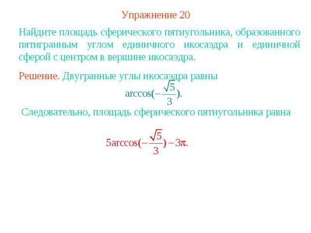 Упражнение 20Найдите площадь сферического пятиугольника, образованного пятигранным углом единичного икосаэдра и единичной сферой с центром в вершине икосаэдра.Решение. Двугранные углы икосаэдра равны Следовательно, площадь сферического пятиугольника равна