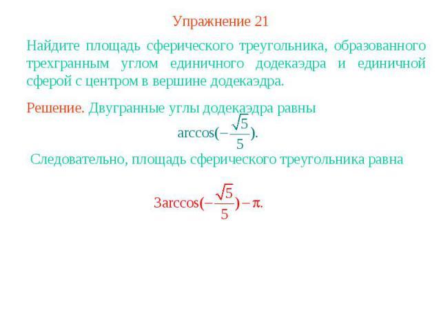 Упражнение 21Найдите площадь сферического треугольника, образованного трехгранным углом единичного додекаэдра и единичной сферой с центром в вершине додекаэдра.Решение. Двугранные углы додекаэдра равны Следовательно, площадь сферического треугольник…