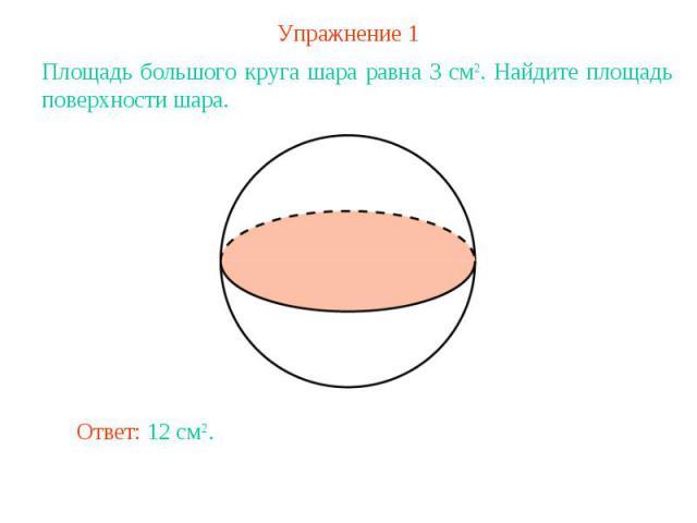 Упражнение 1Площадь большого круга шара равна 3 см2. Найдите площадь поверхности шара.