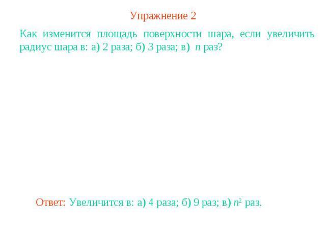 Упражнение 2Как изменится площадь поверхности шара, если увеличить радиус шара в: а) 2 раза; б) 3 раза; в) n раз?