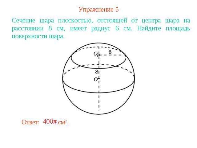 Упражнение 5Сечение шара плоскостью, отстоящей от центра шара на расстоянии 8 см, имеет радиус 6 см. Найдите площадь поверхности шара.