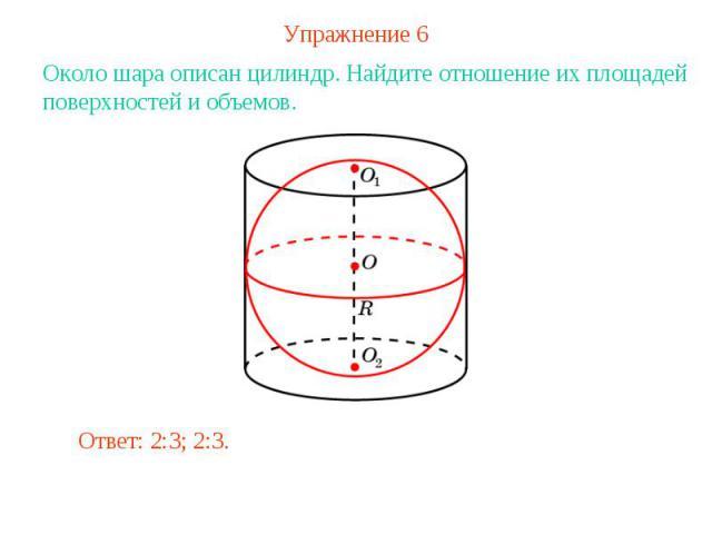 Упражнение 6Около шара описан цилиндр. Найдите отношение их площадей поверхностей и объемов.