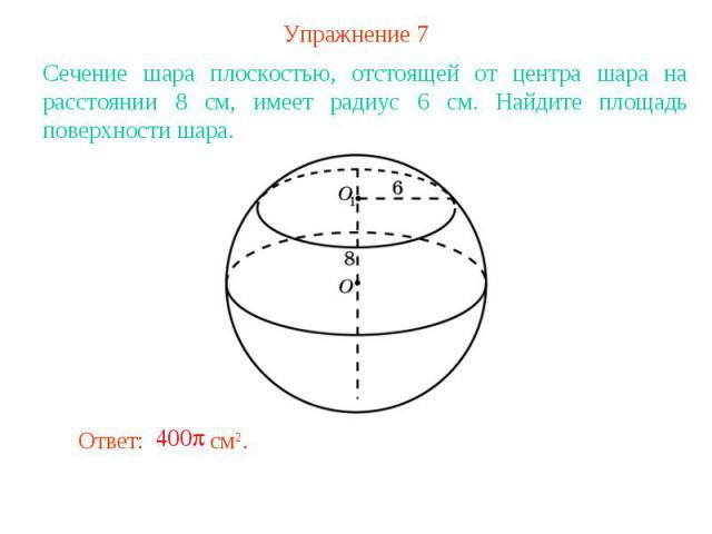 Упражнение 7Сечение шара плоскостью, отстоящей от центра шара на расстоянии 8 см, имеет радиус 6 см. Найдите площадь поверхности шара.
