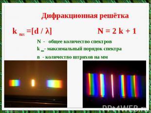 Дифракционная решёткаk max =[d / λ] N = 2 k + 1N - общее количество спектровk ma