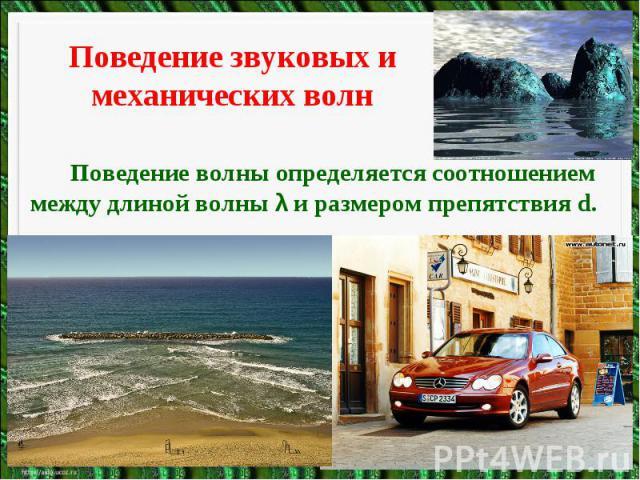 Поведение звуковых и механических волнПоведение волны определяется соотношением между длиной волны λ и размером препятствия d.