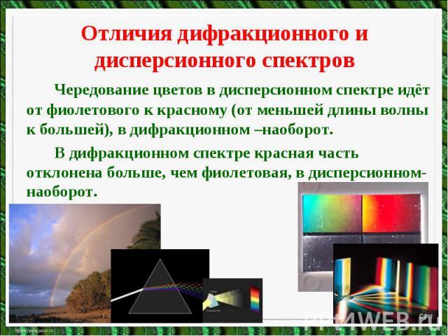 Отличия дифракционного и дисперсионного спектровЧередование цветов в дисперсионном спектре идёт от фиолетового к красному (от меньшей длины волны к большей), в дифракционном –наоборот.В дифракционном спектре красная часть отклонена больше, чем фиоле…