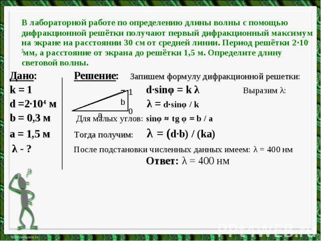 В лабораторной работе по определению длины волны с помощью дифракционной решётки получают первый дифракционный максимум на экране на расстоянии 30 см от средней линии. Период решётки 2·10-3мм, а расстояние от экрана до решётки 1,5 м. Определите длин…