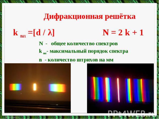 Дифракционная решёткаk max =[d / λ] N = 2 k + 1N - общее количество спектровk max- максимальный порядок спектра n - количество штрихов на мм