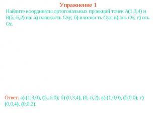 Упражнение 1Найдите координаты ортогональных проекций точек A(1,3,4) и B(5,-6,2)