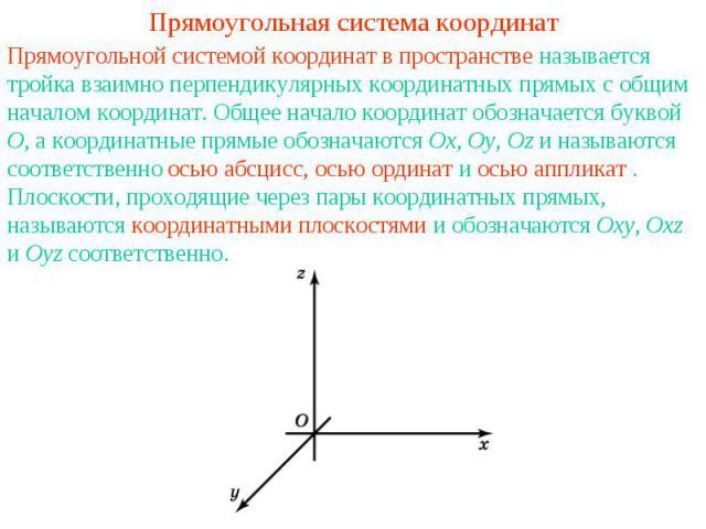 Прямоугольная система координатПрямоугольной системой координат в пространстве называется тройка взаимно перпендикулярных координатных прямых с общим началом координат. Общее начало координат обозначается буквой O, а координатные прямые обозначаются…