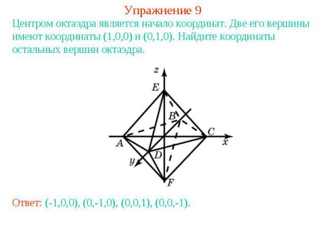 Упражнение 9Центром октаэдра является начало координат. Две его вершины имеют координаты (1,0,0) и (0,1,0). Найдите координаты остальных вершин октаэдра.Ответ: (-1,0,0), (0,-1,0), (0,0,1), (0,0,-1).