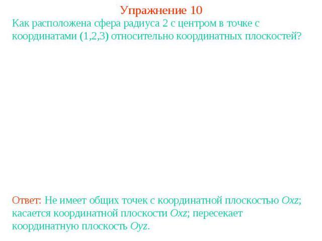 Упражнение 10Как расположена сфера радиуса 2 с центром в точке с координатами (1,2,3) относительно координатных плоскостей?Ответ: Не имеет общих точек с координатной плоскостью Oxz; касается координатной плоскости Oxz; пересекает координатную плоско…