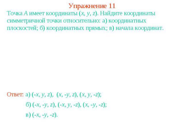 Упражнение 11Точка A имеет координаты (x, y, z). Найдите координаты симметричной точки относительно: а) координатных плоскостей; б) координатных прямых; в) начала координат.