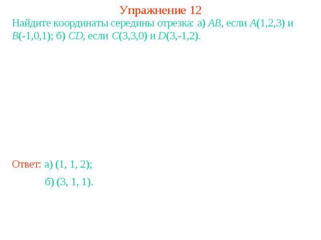 Упражнение 12Найдите координаты середины отрезка: а) AB, если A(1,2,3) и B(-1,0,1); б) CD, если C(3,3,0) и D(3,-1,2).