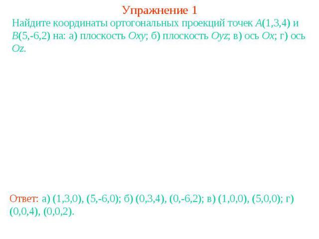 Упражнение 1Найдите координаты ортогональных проекций точек A(1,3,4) и B(5,-6,2) на: а) плоскость Oxy; б) плоскость Oyz; в) ось Ox; г) ось Oz.Ответ: а) (1,3,0), (5,-6,0); б) (0,3,4), (0,-6,2); в) (1,0,0), (5,0,0); г) (0,0,4), (0,0,2).