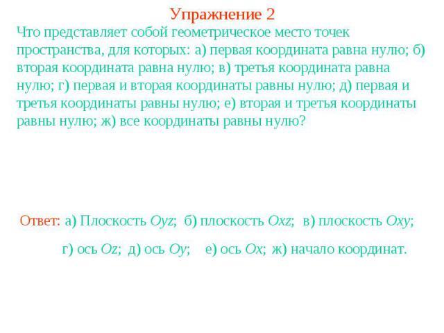 Упражнение 2Что представляет собой геометрическое место точек пространства, для которых: а) первая координата равна нулю; б) вторая координата равна нулю; в) третья координата равна нулю; г) первая и вторая координаты равны нулю; д) первая и третья …