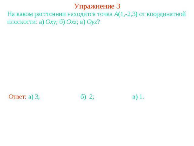 Упражнение 3На каком расстоянии находится точка A(1,-2,3) от координатной плоскости: а) Oxy; б) Oxz; в) Oyz?