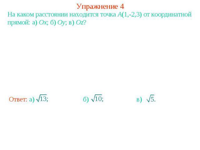 Упражнение 4На каком расстоянии находится точка A(1,-2,3) от координатной прямой: а) Ox; б) Oy; в) Oz?