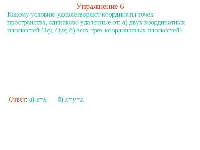 Упражнение 6Какому условию удовлетворяют координаты точек пространства, одинаково удаленные от: а) двух координатных плоскостей Oxy, Oyz; б) всех трех координатных плоскостей?