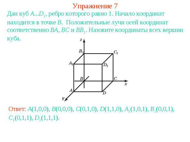 Упражнение 7Дан куб A...D1, ребро которого равно 1. Начало координат находится в точке B. Положительные лучи осей координат соответственно BA, BC и BB1. Назовите координаты всех вершин куба.Ответ: A(1,0,0), B(0,0,0), C(0,1,0), D(1,1,0), A1(1,0,1), B…