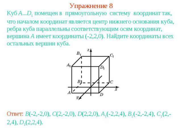 Упражнение 8Куб A...D1 помещен в прямоугольную систему координат так, что началом координат является центр нижнего основания куба, ребра куба параллельны соответствующим осям координат, вершина A имеет координаты (-2,2,0). Найдите координаты всех ос…