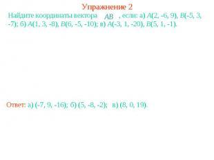 Упражнение 2Найдите координаты вектора , если: a) A(2, -6, 9), B(-5, 3, -7); б)