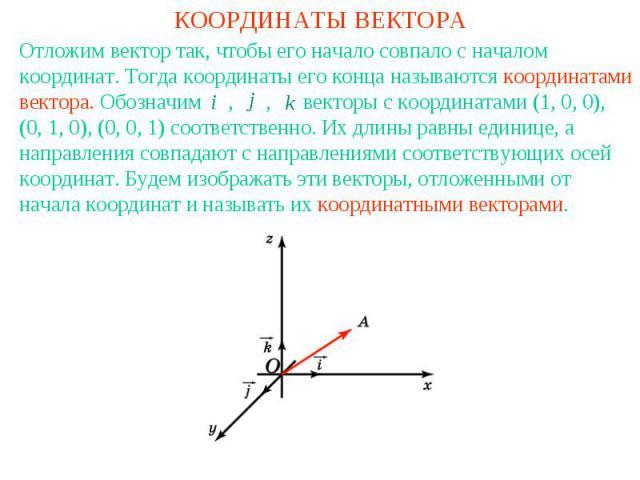 КООРДИНАТЫ ВЕКТОРАОтложим вектор так, чтобы его начало совпало с началом координат. Тогда координаты его конца называются координатами вектора. Обозначим , , векторы с координатами (1, 0, 0), (0, 1, 0), (0, 0, 1) соответственно. Их длины равны едини…