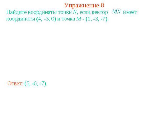 Упражнение 8Найдите координаты точки N, если вектор имеет координаты (4, -3, 0) и точка M - (1, -3, -7).