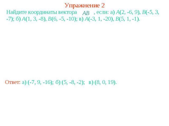 Упражнение 2Найдите координаты вектора , если: a) A(2, -6, 9), B(-5, 3, -7); б) A(1, 3, -8), B(6, -5, -10); в) A(-3, 1, -20), B(5, 1, -1).