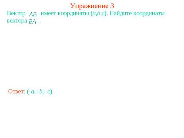 Упражнение 3Вектор имеет координаты (a,b,c). Найдите координаты вектора .