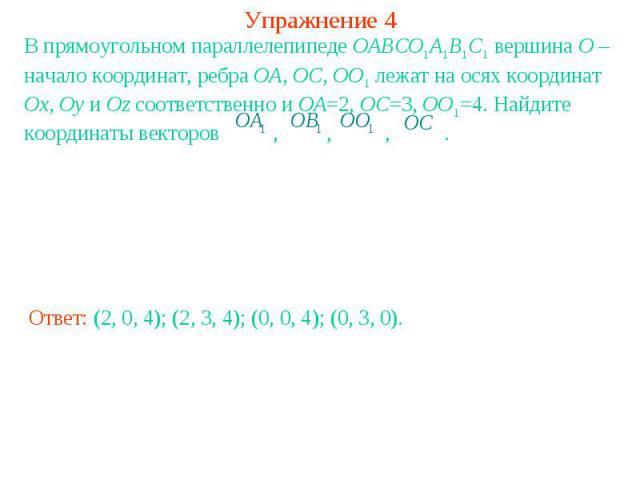 Упражнение 4В прямоугольном параллелепипеде OABCO1A1B1C1 вершина O – начало координат, ребра OA, OC, OO1 лежат на осях координат Ox, Oy и Oz соответственно и OA=2, OC=3, OO1=4. Найдите координаты векторов , , , .