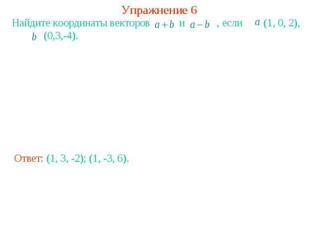 Упражнение 6Найдите координаты векторов и , если (1, 0, 2), (0,3,-4).