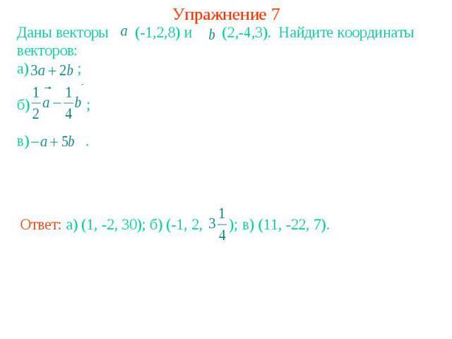 Упражнение 7Даны векторы (-1,2,8) и (2,-4,3). Найдите координаты векторов: а) ; б) ; в) .