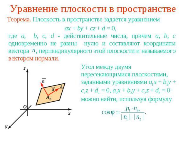 Уравнение плоскости в пространствеТеорема. Плоскость в пространстве задается уравнением где a, b, c, d - действительные числа, причем a, b, c одновременно не равны нулю и составляют координаты вектора , перпендикулярного этой плоскости и называемого…