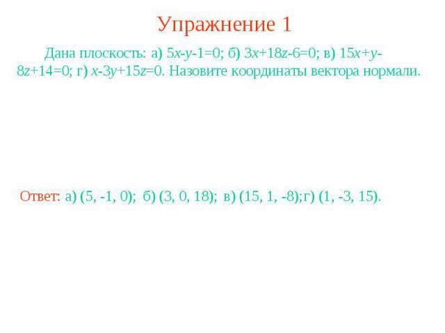 Упражнение 1 Дана плоскость: а) 5x-y-1=0; б) 3x+18z-6=0; в) 15x+y-8z+14=0; г) x-3y+15z=0. Назовите координаты вектора нормали.
