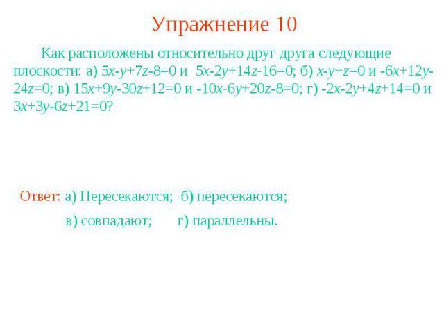Упражнение 10 Как расположены относительно друг друга следующие плоскости: а) 5x-y+7z-8=0 и 5x-2y+14z-16=0; б) x-y+z=0 и -6x+12y-24z=0; в) 15x+9y-30z+12=0 и -10x-6y+20z-8=0; г) -2x-2y+4z+14=0 и 3x+3y-6z+21=0?