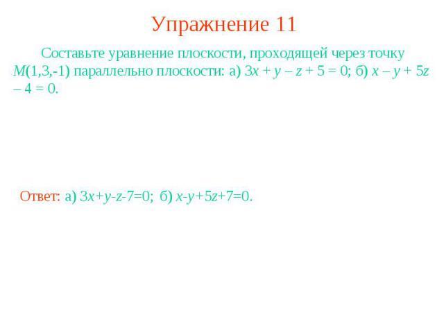 Упражнение 11 Составьте уравнение плоскости, проходящей через точку M(1,3,-1) параллельно плоскости: а) 3x + y – z + 5 = 0; б) x – y + 5z – 4 = 0.
