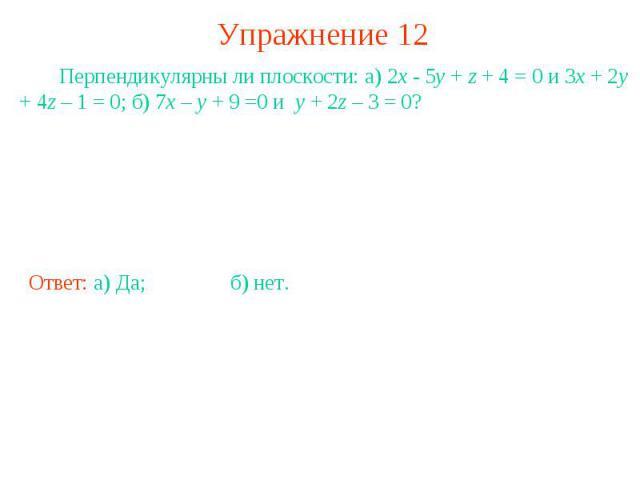 Упражнение 12 Перпендикулярны ли плоскости: а) 2x - 5y + z + 4 = 0 и 3x + 2y + 4z – 1 = 0; б) 7x – y + 9 =0 и y + 2z – 3 = 0?