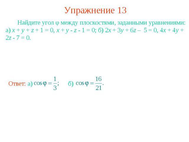Упражнение 13 Найдите угол φ между плоскостями, заданными уравнениями: а) x + y + z + 1 = 0, x + y - z - 1 = 0; б) 2x + 3y + 6z – 5 = 0, 4x + 4y + 2z - 7 = 0.