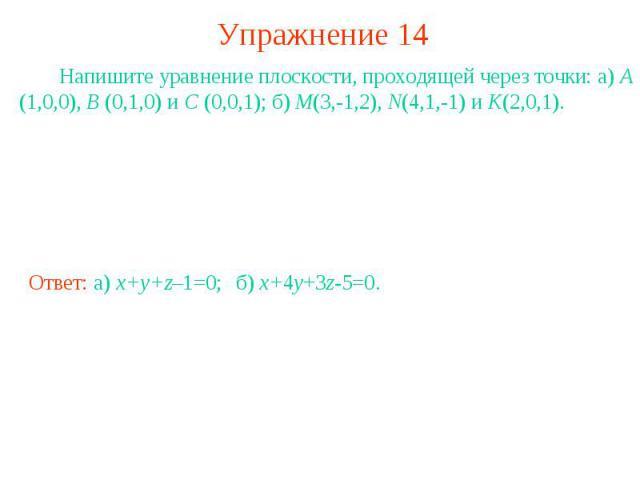 Упражнение 14 Напишите уравнение плоскости, проходящей через точки: а) A (1,0,0), B (0,1,0) и C (0,0,1); б) M(3,-1,2), N(4,1,-1) и K(2,0,1).
