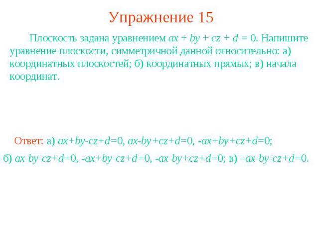 Упражнение 15 Плоскость задана уравнением ax + by + cz + d = 0. Напишите уравнение плоскости, симметричной данной относительно: а) координатных плоскостей; б) координатных прямых; в) начала координат.