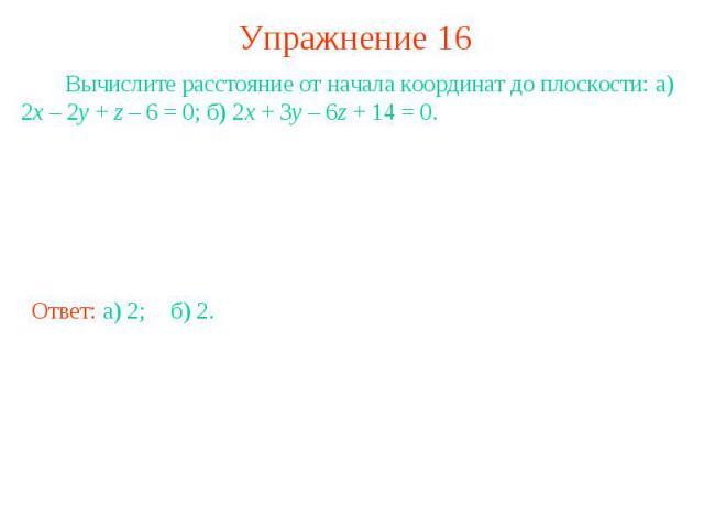 Упражнение 16 Вычислите расстояние от начала координат до плоскости: а) 2x – 2y + z – 6 = 0; б) 2x + 3y – 6z + 14 = 0.