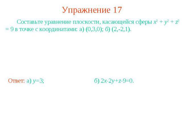 Упражнение 17 Составьте уравнение плоскости, касающейся сферы x2 + y2 + z2 = 9 в точке с координатами: а) (0,3,0); б) (2,-2,1).