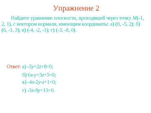 Упражнение 2 Найдите уравнение плоскости, проходящей через точку M(-1, 2, 1), с вектором нормали, имеющим координаты: а) (0, -5, 2); б) (6, -1, 3); в) (-4, -2, -1); г) (-3, -8, 0).