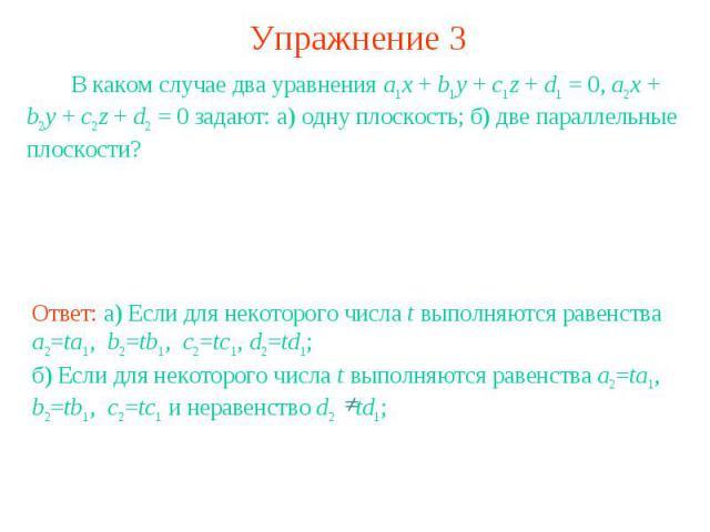 Упражнение 3 В каком случае два уравнения a1x + b1y + c1z + d1 = 0, a2x + b2y + c2z + d2 = 0 задают: а) одну плоскость; б) две параллельные плоскости?Ответ: а) Если для некоторого числа t выполняются равенства a2=ta1, b2=tb1, c2=tc1, d2=td1; б) Если…