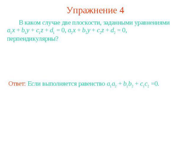 Упражнение 4 В каком случае две плоскости, заданными уравнениями a1x + b1y + c1z + d1 = 0, a2x + b2y + c2z + d2 = 0, перпендикулярны?