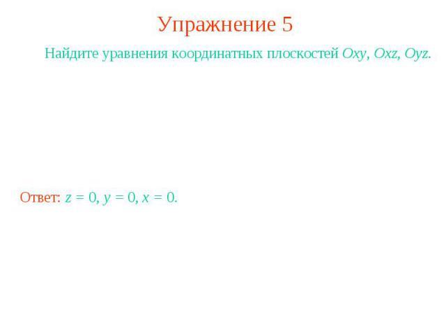 Упражнение 5 Найдите уравнения координатных плоскостей Oxy, Oxz, Oyz.