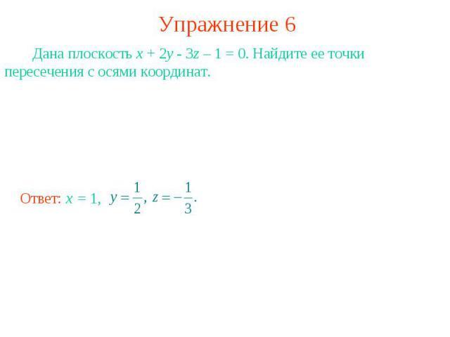 Упражнение 6 Дана плоскость x + 2y - 3z – 1 = 0. Найдите ее точки пересечения с осями координат.