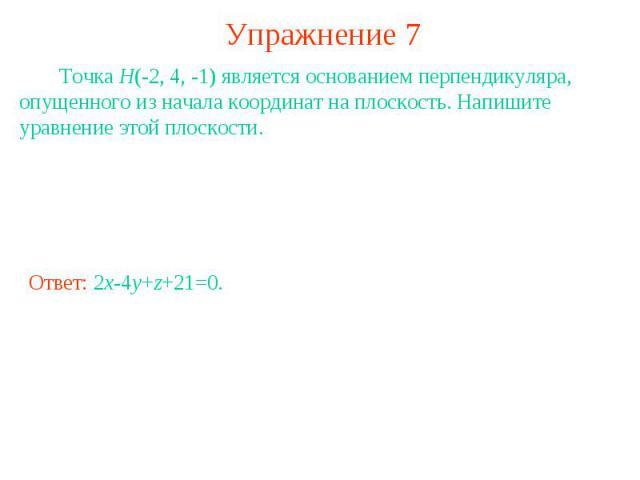 Упражнение 7 Точка H(-2, 4, -1) является основанием перпендикуляра, опущенного из начала координат на плоскость. Напишите уравнение этой плоскости.
